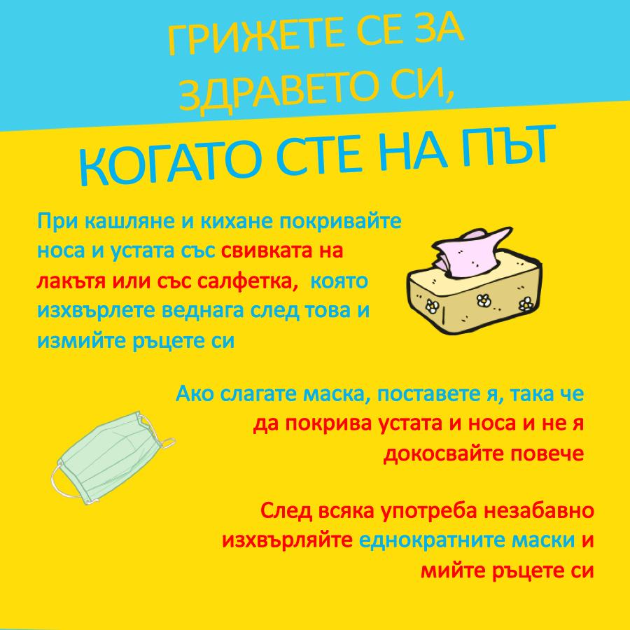 При кашляне и кихане покривайте носа и устата със свивката на лакътя или със салфетка, която изхвърлете веднага след това и измийте ръцете си. Ако слагате маска, поставете я, така че да покрива устата и носа и не я докосвайте повече. След всяка употреба незабавно изхвърляйте еднократните маски и мийте ръцете си.